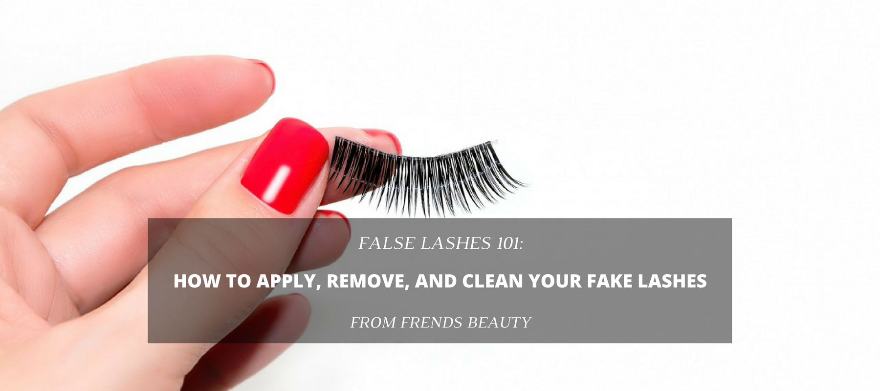False Lashes 101 How To Apply Remove And Clean Your Fake Lashes