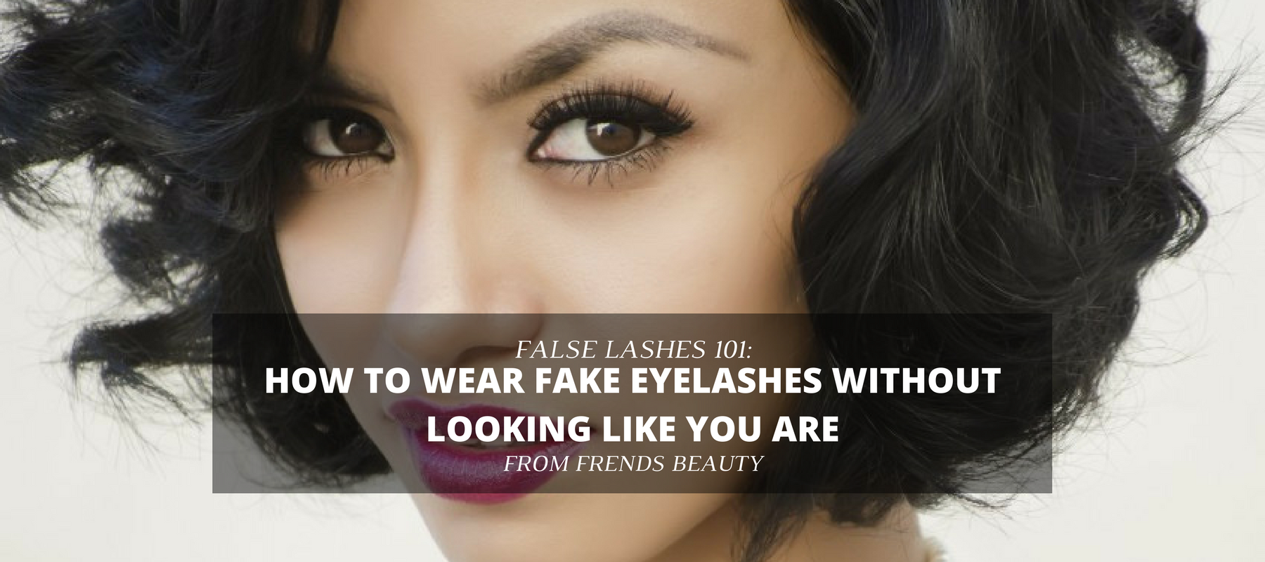 How To Wear Fake Eyelashes Without Looking Like You Are Frends