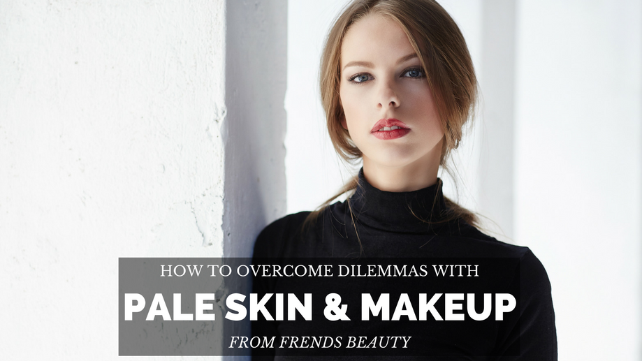 Makeup Dilemmas for Pale Skin and How to Overcome Them