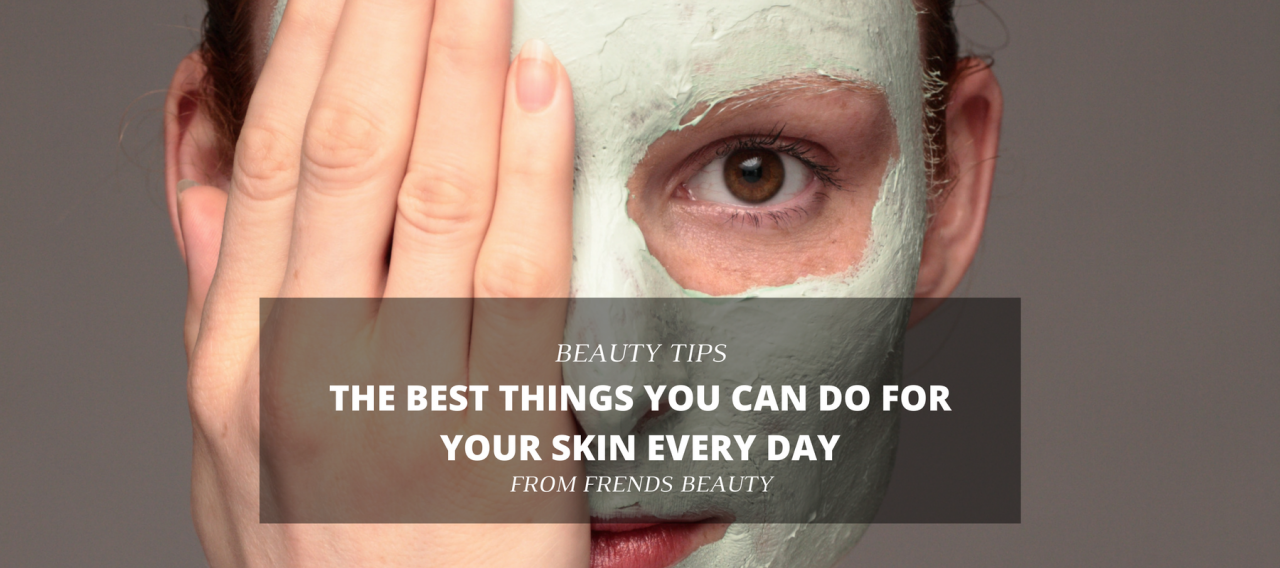 The Best Things You Can Do For Your Skin Every Day